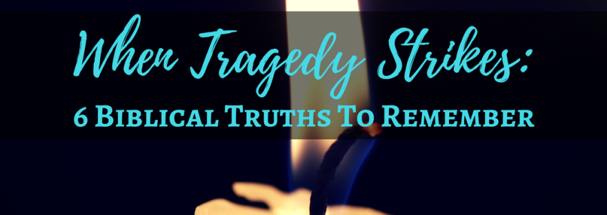 6 Biblical Truths to Remember When Tragedy Strikes